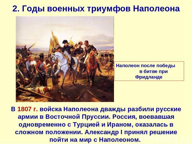 2. Годы военных триумфов Наполеона В 1807 г. войска Наполеона дважды разбили русские армии в Восточной Пруссии. Россия, воевавшая одновременно с Турцией и Ираном, оказалась в сложном положении. Александр I принял решение пойти на мир с Наполеоном. Н…