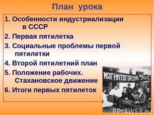 План урока 1. Особенности индустриализации в СССР 2. Первая пятилетка 3. Социаль