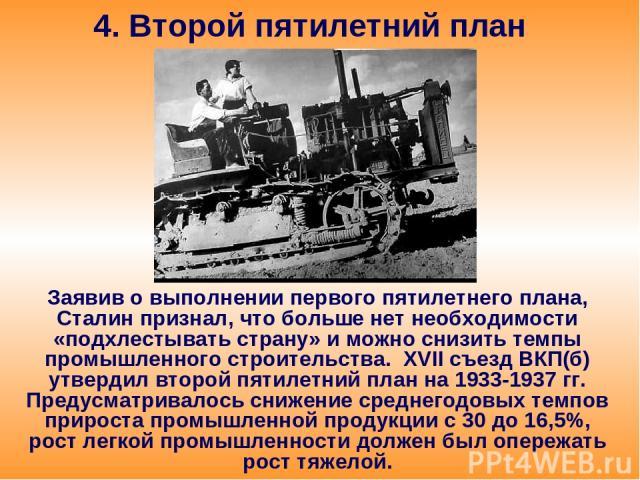 4. Второй пятилетний план Заявив о выполнении первого пятилетнего плана, Сталин признал, что больше нет необходимости «подхлестывать страну» и можно снизить темпы промышленного строительства. XVII съезд ВКП(б) утвердил второй пятилетний план на 1933…