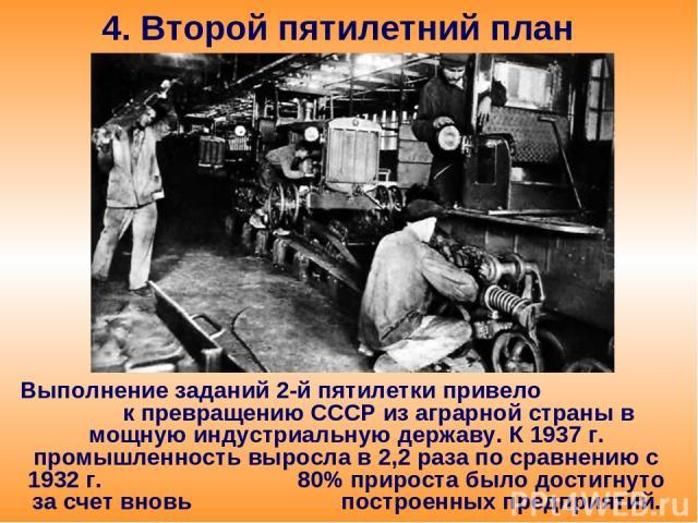 4. Второй пятилетний план Выполнение заданий 2-й пятилетки привело к превращению СССР из аграрной страны в мощную индустриальную державу. К 1937 г. промышленность выросла в 2,2 раза по сравнению с 1932 г. 80% прироста было достигнуто за счет вновь п…