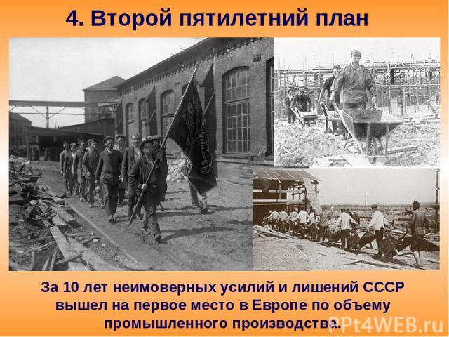 4. Второй пятилетний план За 10 лет неимоверных усилий и лишений СССР вышел на первое место в Европе по объему промышленного производства.