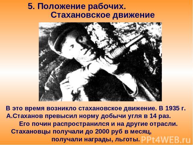 5. Положение рабочих. Стахановское движение В это время возникло стахановское движение. В 1935 г. А.Стаханов превысил норму добычи угля в 14 раз. Его почин распространился и на другие отрасли. Стахановцы получали до 2000 руб в месяц, получали наград…