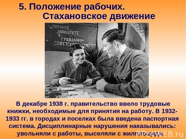 5. Положение рабочих. Стахановское движение В декабре 1938 г. правительство ввело трудовые книжки, необходимые для принятия на работу. В 1932-1933 гг. в городах и поселках была введена паспортная система. Дисциплинарные нарушения наказывались: уволь…
