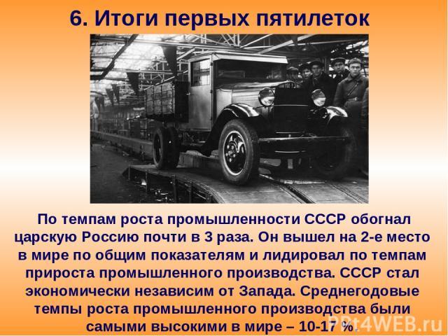 6. Итоги первых пятилеток По темпам роста промышленности СССР обогнал царскую Россию почти в 3 раза. Он вышел на 2-е место в мире по общим показателям и лидировал по темпам прироста промышленного производства. СССР стал экономически независим от Зап…