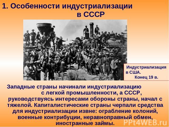 1. Особенности индустриализации в СССР Западные страны начинали индустриализацию с легкой промышленности, а СССР, руководствуясь интересами обороны страны, начал с тяжелой. Капиталистические страны черпали средства для индустриализации извне: ограбл…