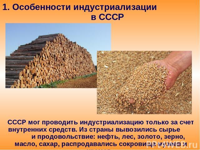 1. Особенности индустриализации в СССР СССР мог проводить индустриализацию только за счет внутренних средств. Из страны вывозились сырье и продовольствие: нефть, лес, золото, зерно, масло, сахар, распродавались сокровища музеев и храмов.