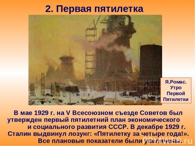 2. Первая пятилетка В мае 1929 г. на V Всесоюзном съезде Советов был утвержден первый пятилетний план экономического и социального развития СССР. В декабре 1929 г. Сталин выдвинул лозунг: «Пятилетку за четыре года!». Все плановые показатели были уве…