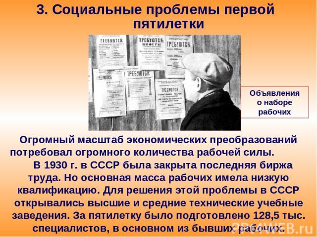 3. Социальные проблемы первой пятилетки Огромный масштаб экономических преобразований потребовал огромного количества рабочей силы. В 1930 г. в СССР была закрыта последняя биржа труда. Но основная масса рабочих имела низкую квалификацию. Для решения…