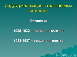 Индустриализация в годы первых пятилеток Пятилетка 1928-1932 – первая пятилетка