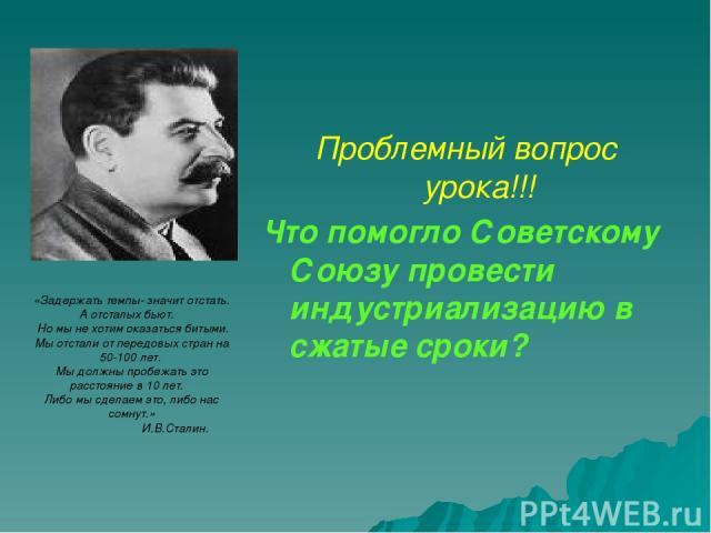 Проблемный вопрос урока!!! Что помогло Советскому Союзу провести индустриализацию в сжатые сроки? «Задержать темпы- значит отстать. А отсталых бьют. Но мы не хотим оказаться битыми. Мы отстали от передовых стран на 50-100 лет. Мы должны пробежать эт…