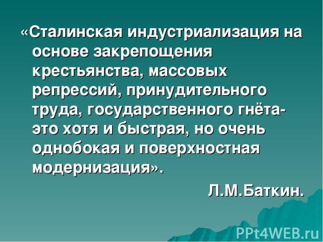 «Сталинская индустриализация на основе закрепощения крестьянства, массовых репрессий, принудительного труда, государственного гнёта- это хотя и быстрая, но очень однобокая и поверхностная модернизация». Л.М.Баткин.