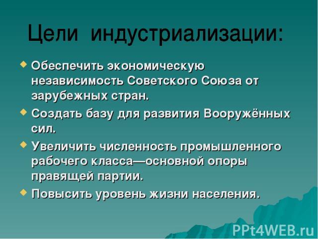 Обеспечить экономическую независимость Советского Союза от зарубежных стран. Создать базу для развития Вооружённых сил. Увеличить численность промышленного рабочего класса—основной опоры правящей партии. Повысить уровень жизни населения.