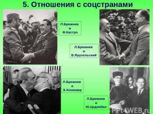 Л.Брежнев и Э.Хонеккер 5. Отношения с соцстранами Л.Брежнев и Ю.Цеденбал Л.Брежн