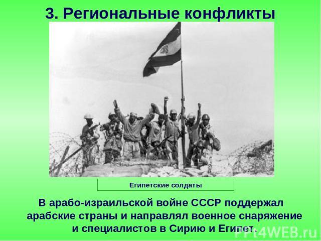 В арабо-израильской войне СССР поддержал арабские страны и направлял военное снаряжение и специалистов в Сирию и Египет. 3. Региональные конфликты Египетские солдаты