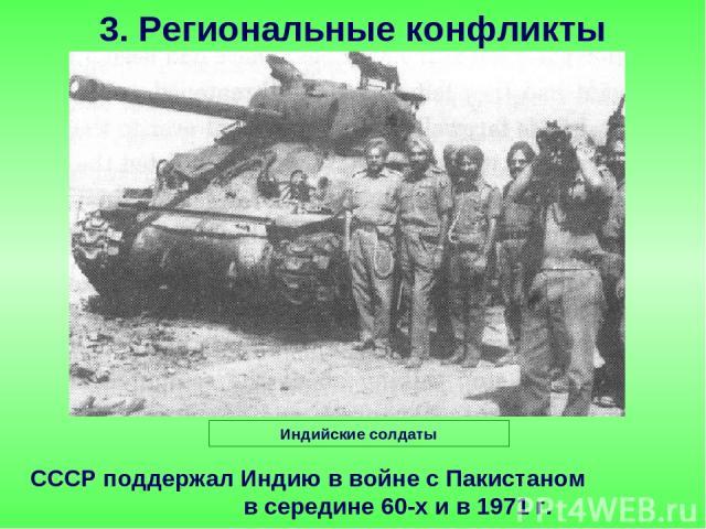 СССР поддержал Индию в войне с Пакистаном в середине 60-х и в 1971 г. 3. Региональные конфликты Индийские солдаты