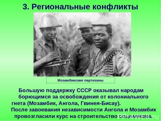 Большую поддержку СССР оказывал народам борющимся за освобождения от колониального гнета (Мозамбик, Ангола, Гвинея-Бисау). После завоевания независимости Ангола и Мозамбик провозгласили курс на строительство социализма. 3. Региональные конфликты Моз…