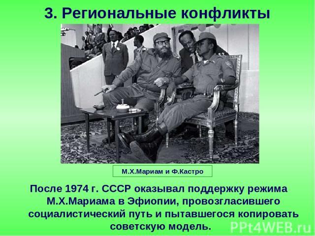 После 1974 г. СССР оказывал поддержку режима М.Х.Мариама в Эфиопии, провозгласившего социалистический путь и пытавшегося копировать советскую модель. 3. Региональные конфликты М.Х.Мариам и Ф.Кастро