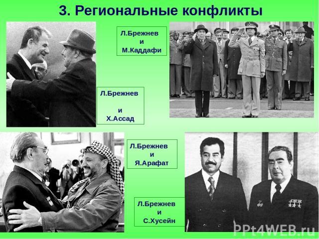3. Региональные конфликты Л.Брежнев и М.Каддафи Л.Брежнев и Я.Арафат Л.Брежнев и Х.Ассад Л.Брежнев и С.Хусейн