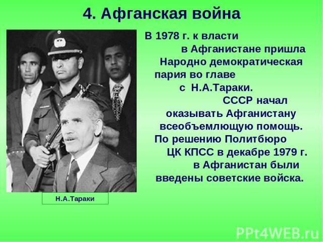 В 1978 г. к власти в Афганистане пришла Народно демократическая пария во главе с Н.А.Тараки. СССР начал оказывать Афганистану всеобъемлющую помощь. По решению Политбюро ЦК КПСС в декабре 1979 г. в Афганистан были введены советские войска. 4. Афганск…