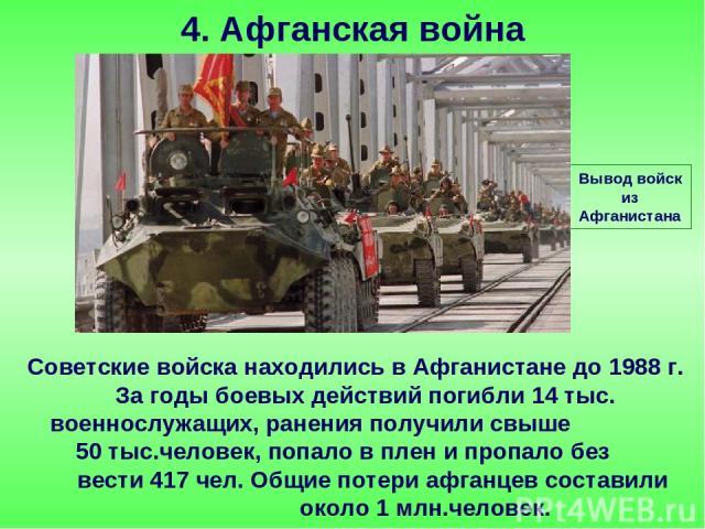 Советские войска находились в Афганистане до 1988 г. За годы боевых действий погибли 14 тыс. военнослужащих, ранения получили свыше 50 тыс.человек, попало в плен и пропало без вести 417 чел. Общие потери афганцев составили около 1 млн.человек. 4. Аф…