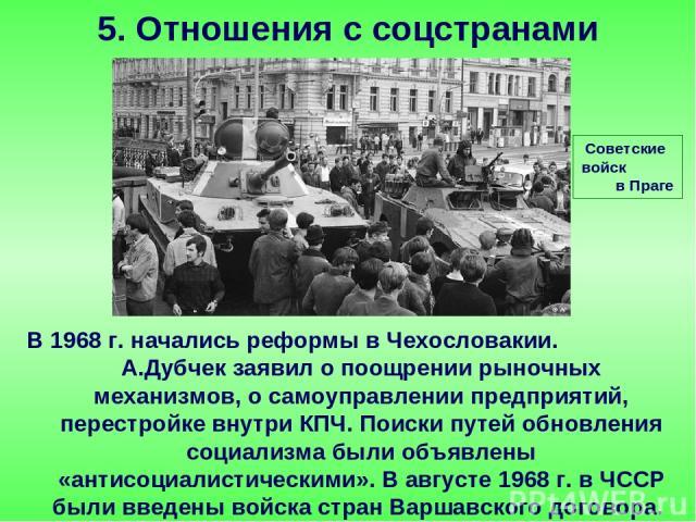 В 1968 г. начались реформы в Чехословакии. А.Дубчек заявил о поощрении рыночных механизмов, о самоуправлении предприятий, перестройке внутри КПЧ. Поиски путей обновления социализма были объявлены «антисоциалистическими». В августе 1968 г. в ЧССР был…