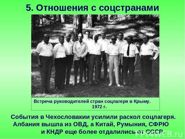 События в Чехословакии усилили раскол соцлагеря. Албания вышла из ОВД, а Китай, Румыния, СФРЮ и КНДР еще более отдалились от СССР. 5. Отношения с соцстранами Встреча руководителей стран соцлагеря в Крыму. 1972 г.