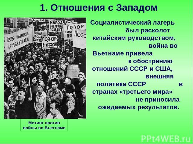 Социалистический лагерь был расколот китайским руководством, война во Вьетнаме привела к обострению отношений СССР и США, внешняя политика СССР в странах «третьего мира» не приносила ожидаемых результатов. 1. Отношения с Западом Митинг против войны …