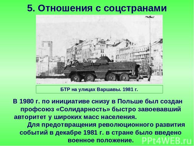 В 1980 г. по инициативе снизу в Польше был создан профсоюз «Солидарность» быстро завоевавший авторитет у широких масс населения. Для предотвращения революционного развития событий в декабре 1981 г. в стране было введено военное положение. 5. Отношен…