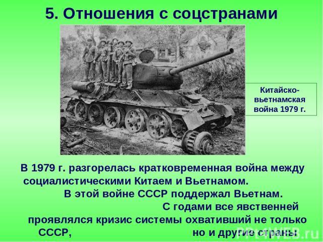В 1979 г. разгорелась кратковременная война между социалистическими Китаем и Вьетнамом. В этой войне СССР поддержал Вьетнам. С годами все явственней проявлялся кризис системы охвативший не только СССР, но и другие страны соцлагеря. 5. Отношения с со…