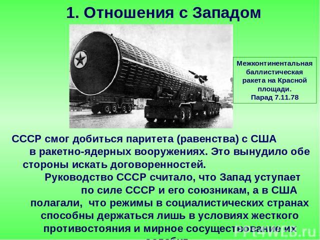 СССР смог добиться паритета (равенства) с США в ракетно-ядерных вооружениях. Это вынудило обе стороны искать договоренностей. Руководство СССР считало, что Запад уступает по силе СССР и его союзникам, а в США полагали, что режимы в социалистических …