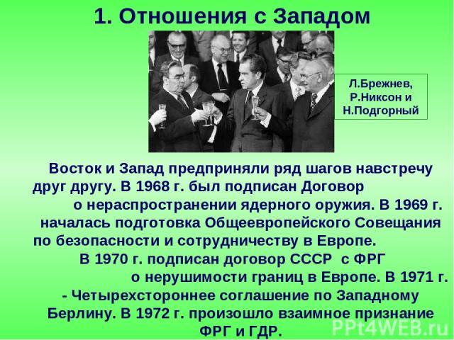 Восток и Запад предприняли ряд шагов навстречу друг другу. В 1968 г. был подписан Договор о нераспространении ядерного оружия. В 1969 г. началась подготовка Общеевропейского Совещания по безопасности и сотрудничеству в Европе. В 1970 г. подписан дог…