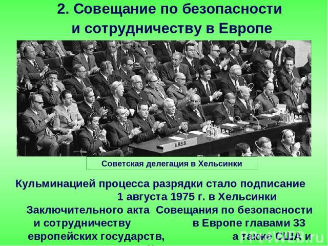 Кульминацией процесса разрядки стало подписание 1 августа 1975 г. в Хельсинки Заключительного акта Совещания по безопасности и сотрудничеству в Европе главами 33 европейских государств, а также США и Канады. 2. Совещание по безопасности и сотрудниче…