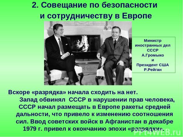 Вскоре «разрядка» начала сходить на нет. Запад обвинял СССР в нарушении прав человека, СССР начал размещать в Европе ракеты средней дальности, что привело к изменению соотношения сил. Ввод советских войск в Афганистан в декабре 1979 г. привел к окон…