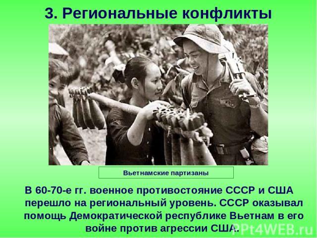 В 60-70-е гг. военное противостояние СССР и США перешло на региональный уровень. СССР оказывал помощь Демократической республике Вьетнам в его войне против агрессии США. 3. Региональные конфликты Вьетнамские партизаны