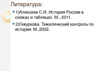 Литература: 1)Алексеев С.И. История России в схемах и таблицах. М., 2011. 2)Геву