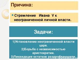 Причина: Стремление Ивана ΙV к неограниченной личной власти. Задачи: 1)Установле