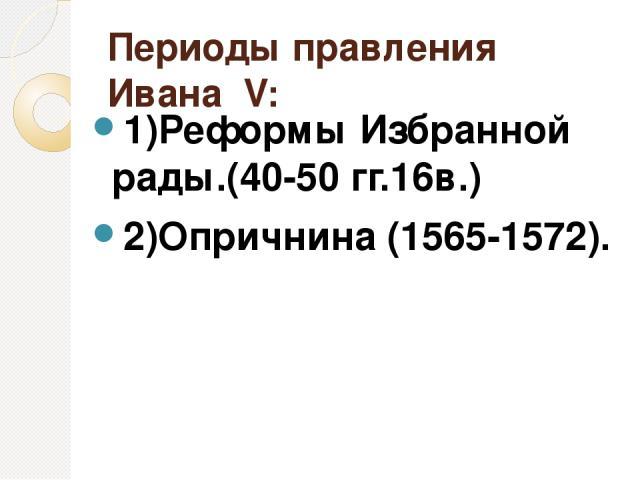 Периоды правления Ивана ΙV: 1)Реформы Избранной рады.(40-50 гг.16в.) 2)Опричнина (1565-1572).