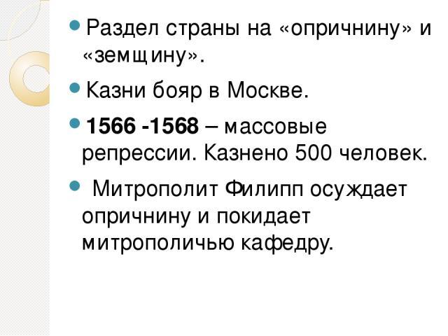 Раздел страны на «опричнину» и «земщину». Казни бояр в Москве. 1566 -1568 – массовые репрессии. Казнено 500 человек. Митрополит Филипп осуждает опричнину и покидает митрополичью кафедру.