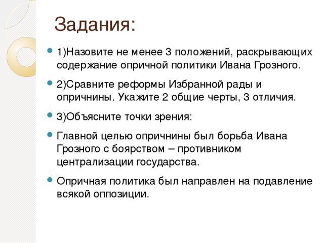 Задания: 1)Назовите не менее 3 положений, раскрывающих содержание опричной политики Ивана Грозного. 2)Сравните реформы Избранной рады и опричнины. Укажите 2 общие черты, 3 отличия. 3)Объясните точки зрения: Главной целью опричнины был борьба Ивана Г…