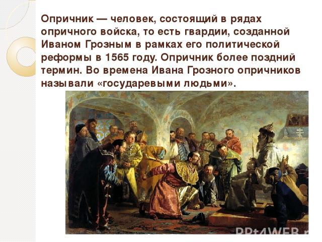 Опри чник— человек, состоящий в рядах опричного войска, то есть гвардии, созданной Иваном Грозным в рамках его политической реформы в 1565 году. Опричник более поздний термин. Во времена Ивана Грозного опричников называли «государевыми людьми».