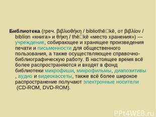 Библиотека(греч.βιβλιοθήκη / bibliothē kē, отβιβλίον / biblíon«книга» иθήκη