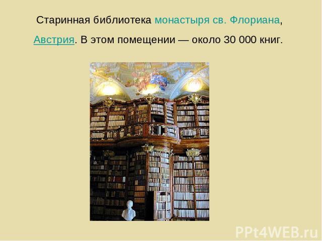 Старинная библиотекамонастыря св. Флориана,Австрия. В этом помещении — около 30 000 книг.