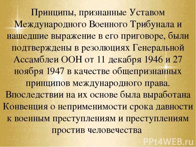Принципы, признанные Уставом Международного Военного Трибунала и нашедшие выражение в его приговоре, были подтверждены в резолюциях Генеральной Ассамблеи ООН от 11 декабря 1946 и 27 ноября 1947 в качестве общепризнанных принципов международного прав…