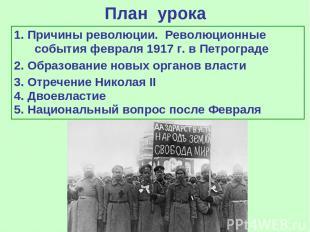 План урока 1. Причины революции. Революционные события февраля 1917 г. в Петрогр