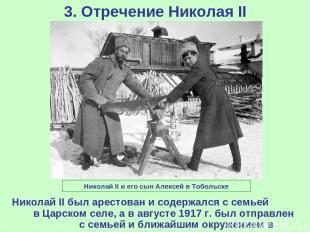 3. Отречение Николая II Николай II был арестован и содержался с семьей в Царском