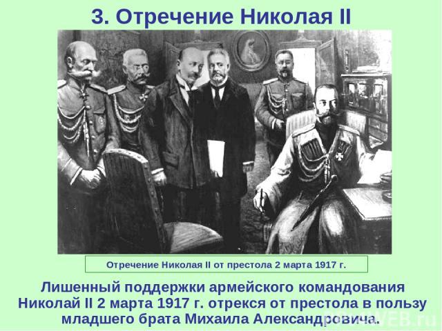 3. Отречение Николая II Отречение Николая II от престола 2 марта 1917 г. Лишенный поддержки армейского командования Николай II 2 марта 1917 г. отрекся от престола в пользу младшего брата Михаила Александровича.