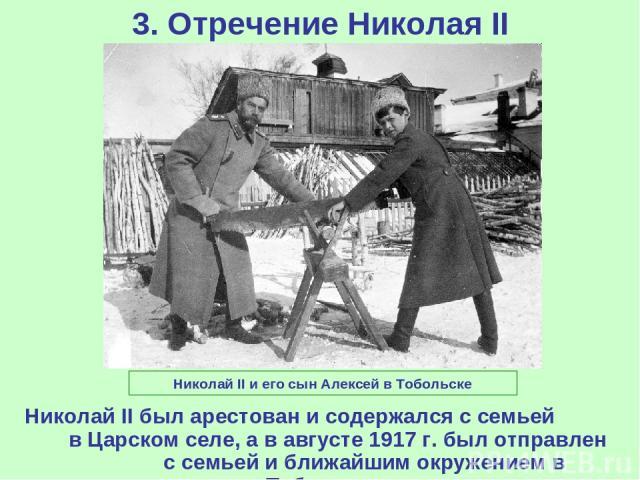 3. Отречение Николая II Николай II был арестован и содержался с семьей в Царском селе, а в августе 1917 г. был отправлен с семьей и ближайшим окружением в Тобольск. Николай II и его сын Алексей в Тобольске