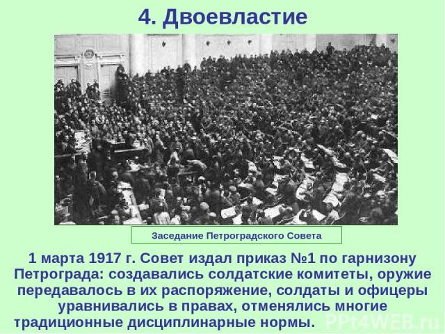 4. Двоевластие 1 марта 1917 г. Совет издал приказ №1 по гарнизону Петрограда: создавались солдатские комитеты, оружие передавалось в их распоряжение, солдаты и офицеры уравнивались в правах, отменялись многие традиционные дисциплинарные нормы. Засед…