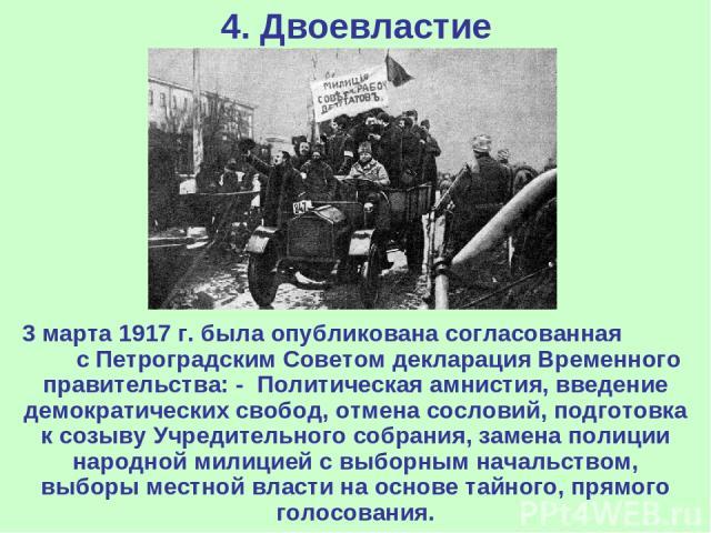 4. Двоевластие 3 марта 1917 г. была опубликована согласованная с Петроградским Советом декларация Временного правительства: - Политическая амнистия, введение демократических свобод, отмена сословий, подготовка к созыву Учредительного собрания, замен…