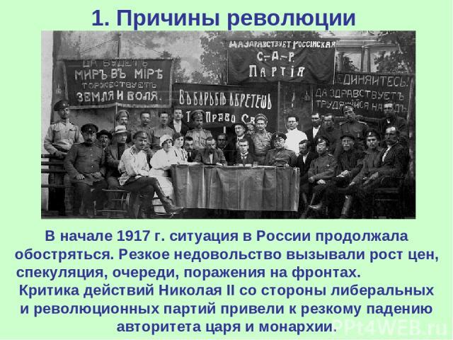 1. Причины революции В начале 1917 г. ситуация в России продолжала обостряться. Резкое недовольство вызывали рост цен, спекуляция, очереди, поражения на фронтах. Критика действий Николая II со стороны либеральных и революционных партий привели к рез…